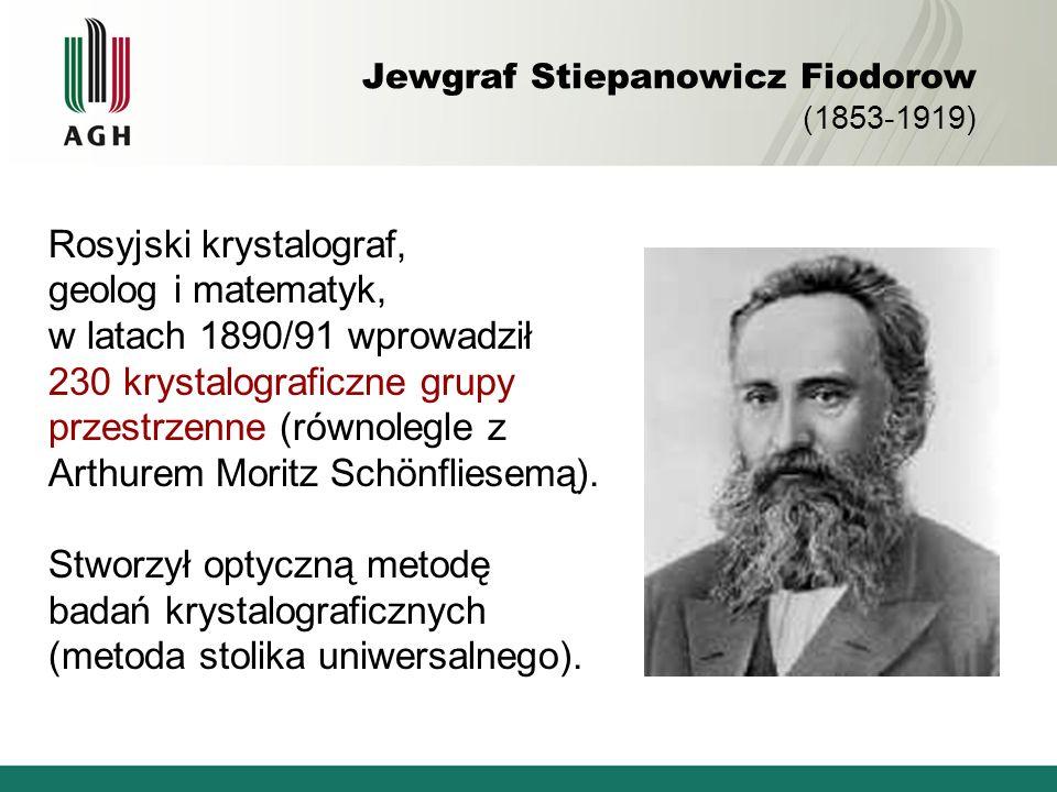 Jewgraf Stiepanowicz Fiodorow (1853-1919) Rosyjski krystalograf, geolog i matematyk, w latach 1890/91 wprowadził 230 krystalograficzne grupy przestrze