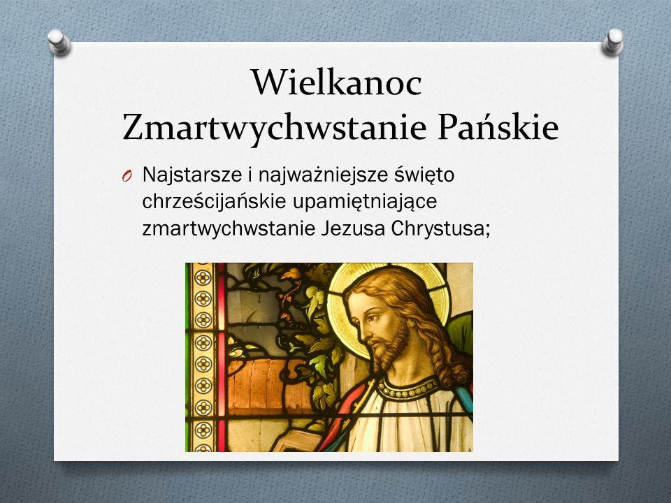 Wielkanoc Zmartwychwstanie Pańskie O Najstarsze i najważniejsze święto chrześcijańskie upamiętniające zmartwychwstanie Jezusa Chrystusa;