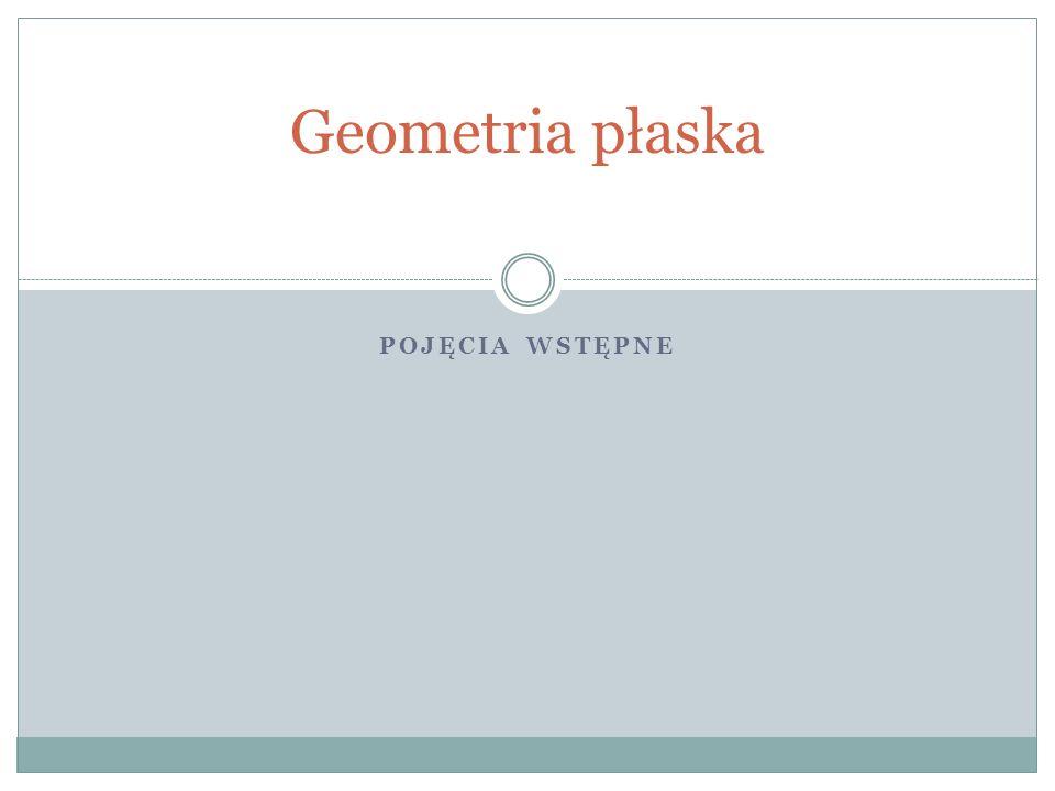 POJĘCIA WSTĘPNE Geometria płaska