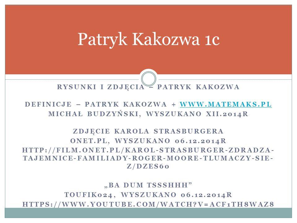 """RYSUNKI I ZDJĘCIA – PATRYK KAKOZWA DEFINICJE – PATRYK KAKOZWA + WWW.MATEMAKS.PLWWW.MATEMAKS.PL MICHAŁ BUDZYŃSKI, WYSZUKANO XII.2014R ZDJĘCIE KAROLA STRASBURGERA ONET.PL, WYSZUKANO 06.12.2014R HTTP://FILM.ONET.PL/KAROL-STRASBURGER-ZDRADZA- TAJEMNICE-FAMILIADY-ROGER-MOORE-TLUMACZY-SIE- Z/DZES60 """"BA DUM TSSSHHH TOUFIK024, WYSZUKANO 06.12.2014R HTTPS://WWW.YOUTUBE.COM/WATCH?V=ACF1TH8WAZ8 Patryk Kakozwa 1c"""