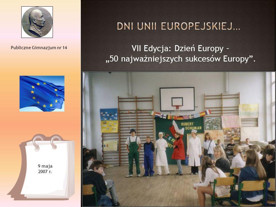 """VII Edycja: Dzień Europy – """"50 najważniejszych sukcesów Europy"""". Publiczne Gimnazjum nr 14 9 maja 2007 r."""