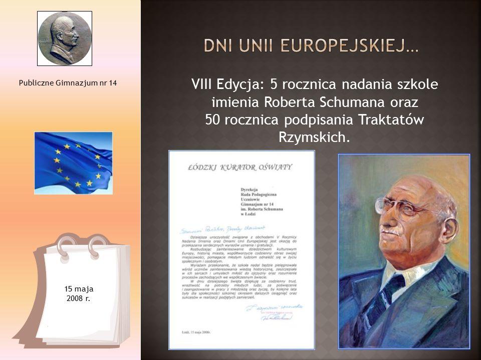 VIII Edycja: 5 rocznica nadania szkole imienia Roberta Schumana oraz 50 rocznica podpisania Traktatów Rzymskich. Publiczne Gimnazjum nr 14 15 maja 200