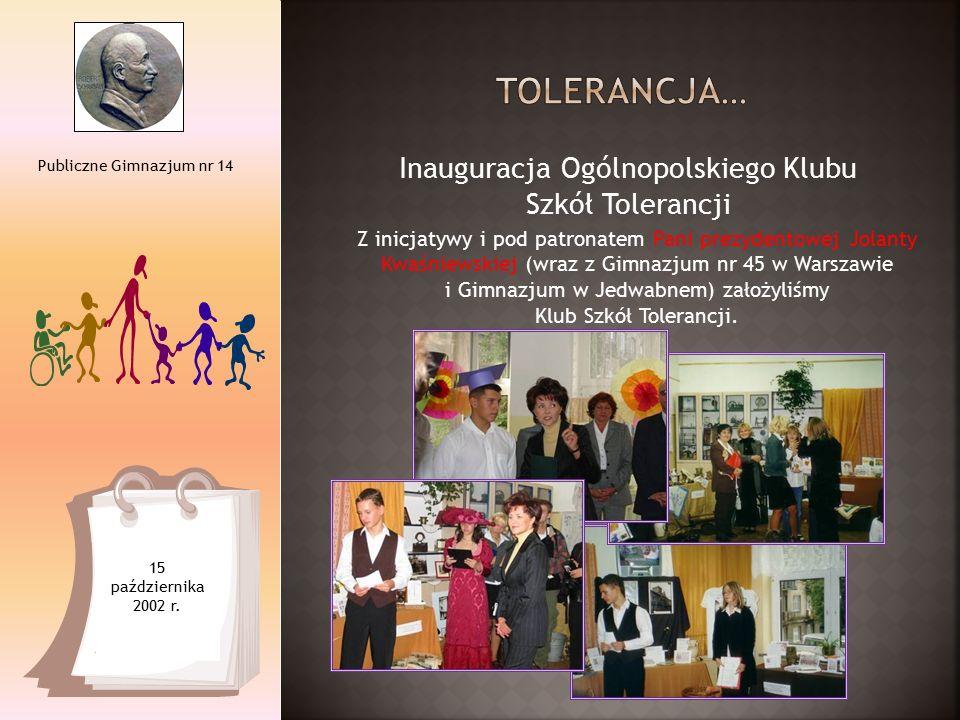 Inauguracja Ogólnopolskiego Klubu Szkół Tolerancji Publiczne Gimnazjum nr 14 15 października 2002 r. Z inicjatywy i pod patronatem Pani prezydentowej