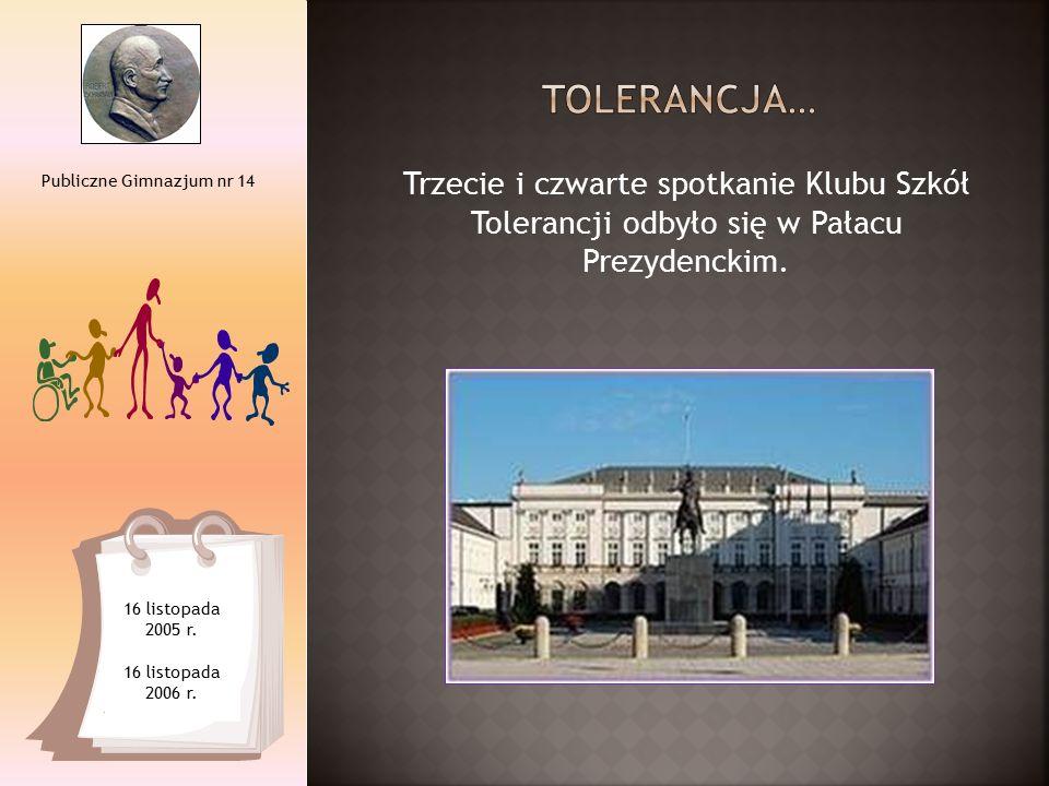 Trzecie i czwarte spotkanie Klubu Szkół Tolerancji odbyło się w Pałacu Prezydenckim. Publiczne Gimnazjum nr 14 16 listopada 2005 r. 16 listopada 2006