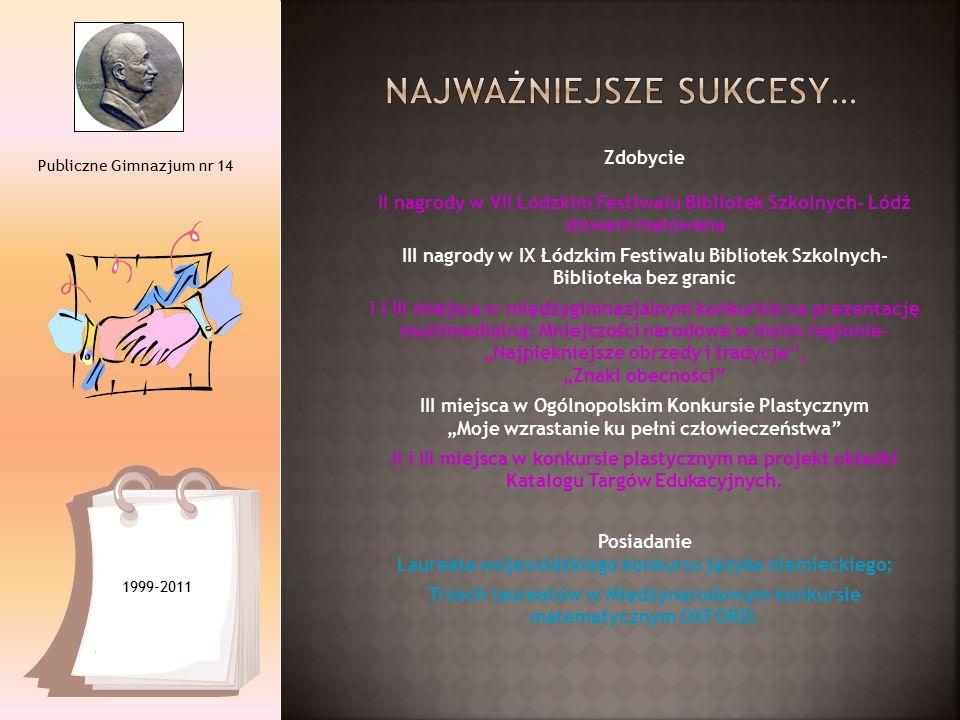 Publiczne Gimnazjum nr 14 Zdobycie II nagrody w VII Łódzkim Festiwalu Bibliotek Szkolnych- Łódź słowem malowana III nagrody w IX Łódzkim Festiwalu Bib