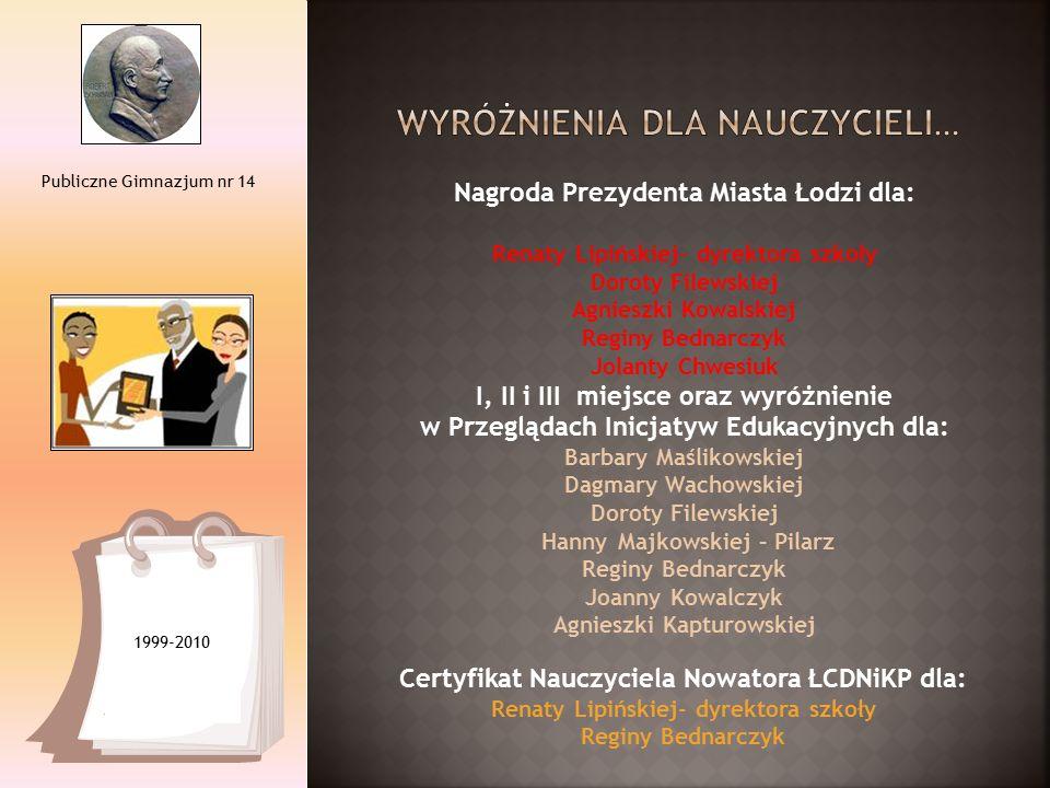 Publiczne Gimnazjum nr 14 1999-2010 Nagroda Prezydenta Miasta Łodzi dla: Renaty Lipińskiej- dyrektora szkoły Doroty Filewskiej Agnieszki Kowalskiej Re