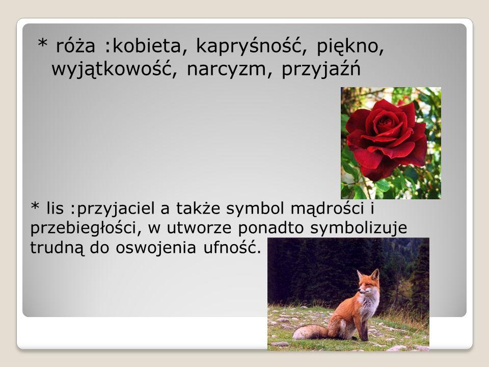 * róża :kobieta, kapryśność, piękno, wyjątkowość, narcyzm, przyjaźń * lis :przyjaciel a także symbol mądrości i przebiegłości, w utworze ponadto symbo