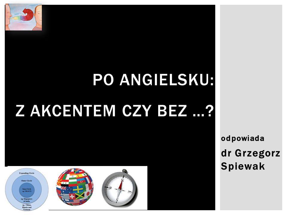 odpowiada dr Grzegorz Spiewak PO ANGIELSKU: Z AKCENTEM CZY BEZ …