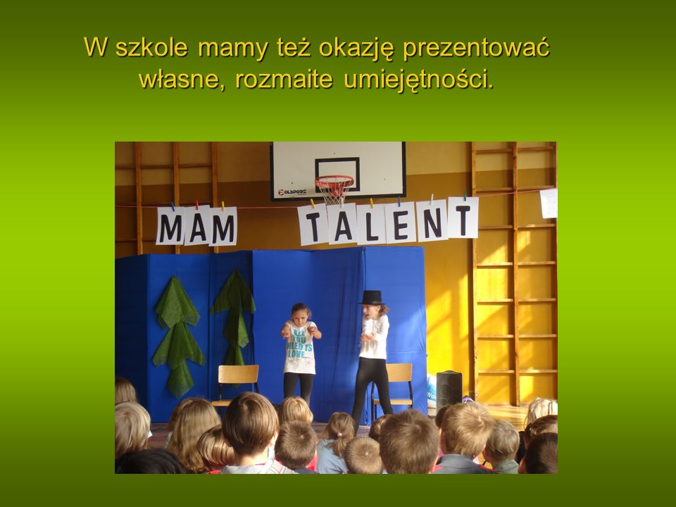 W szkole mamy też okazję prezentować własne, rozmaite umiejętności.