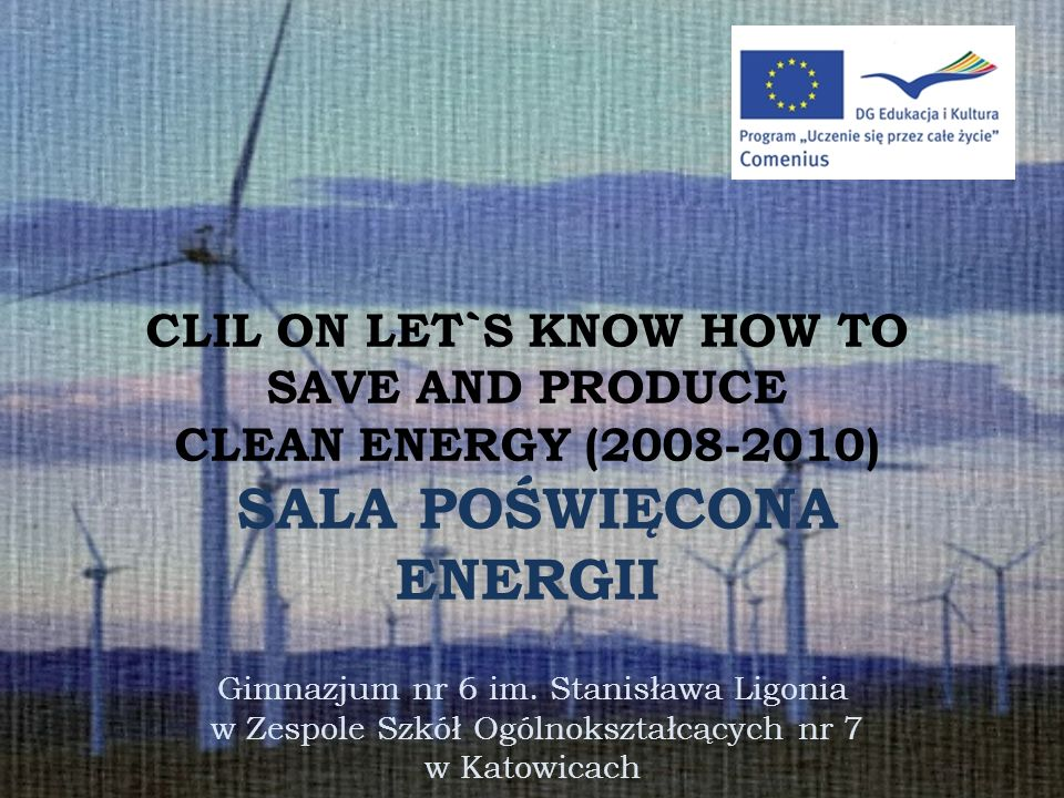 CLIL ON LET`S KNOW HOW TO SAVE AND PRODUCE CLEAN ENERGY (2008-2010) SALA POŚWIĘCONA ENERGII Gimnazjum nr 6 im.