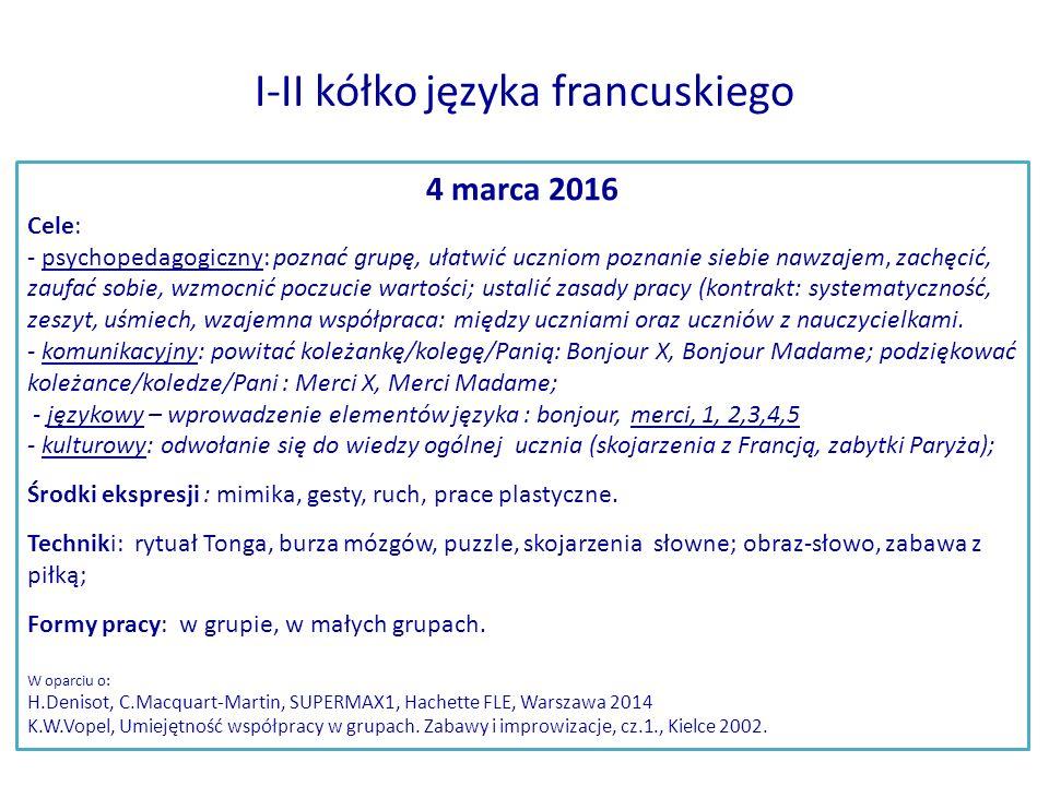 I-II kółko języka francuskiego 4 marca 2016 Cele: - psychopedagogiczny: poznać grupę, ułatwić uczniom poznanie siebie nawzajem, zachęcić, zaufać sobie, wzmocnić poczucie wartości; ustalić zasady pracy (kontrakt: systematyczność, zeszyt, uśmiech, wzajemna współpraca: między uczniami oraz uczniów z nauczycielkami.