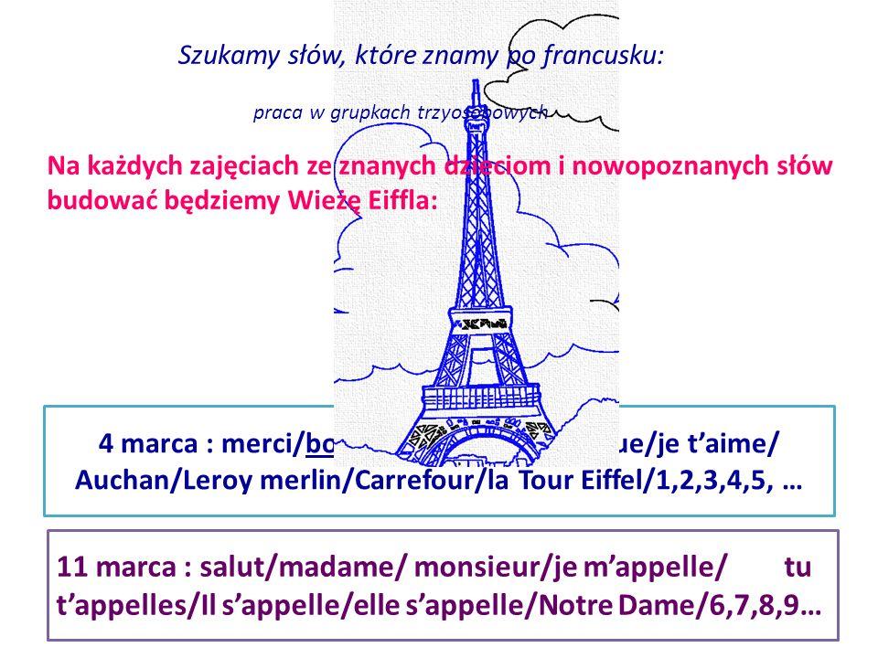 4 marca : merci/bonjour/pardon/ boutique/je t'aime/ Auchan/Leroy merlin/Carrefour/la Tour Eiffel/1,2,3,4,5, … Na każdych zajęciach ze znanych dzieciom i nowopoznanych słów budować będziemy Wieżę Eiffla: 11 marca : salut/madame/ monsieur/je m'appelle/ tu t'appelles/Il s'appelle/elle s'appelle/Notre Dame/6,7,8,9… Szukamy słów, które znamy po francusku: praca w grupkach trzyosobowych