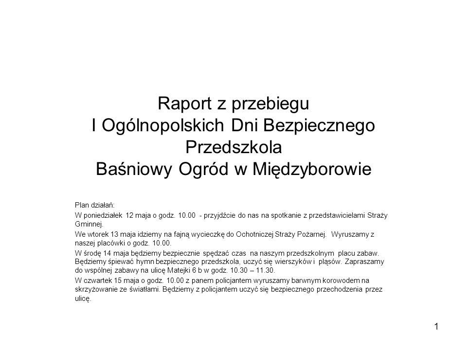 Raport z przebiegu I Ogólnopolskich Dni Bezpiecznego Przedszkola Baśniowy Ogród w Międzyborowie Plan działań: W poniedziałek 12 maja o godz.
