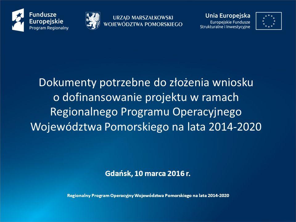Dokumenty potrzebne do złożenia wniosku o dofinansowanie projektu w ramach Regionalnego Programu Operacyjnego Województwa Pomorskiego na lata 2014-2020 Regionalny Program Operacyjny Województwa Pomorskiego na lata 2014-2020 Gdańsk, 10 marca 2016 r.