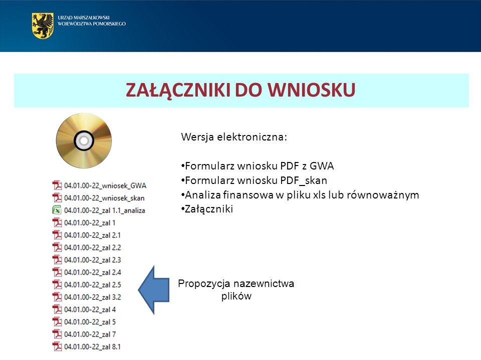 ZAŁĄCZNIKI DO WNIOSKU Wersja elektroniczna: Formularz wniosku PDF z GWA Formularz wniosku PDF_skan Analiza finansowa w pliku xls lub równoważnym Załączniki Propozycja nazewnictwa plików