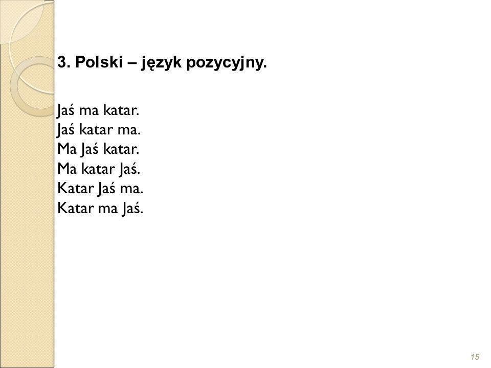 15 3. Polski – język pozycyjny. Jaś ma katar. Jaś katar ma. Ma Jaś katar. Ma katar Jaś. Katar Jaś ma. Katar ma Jaś.