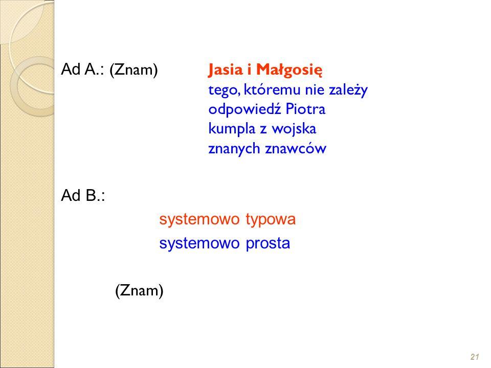 21 Ad A.: (Znam) Jasia i Małgosię tego, któremu nie zależy odpowiedź Piotra kumpla z wojska znanych znawców Ad B.: systemowo typowa systemowo prosta s