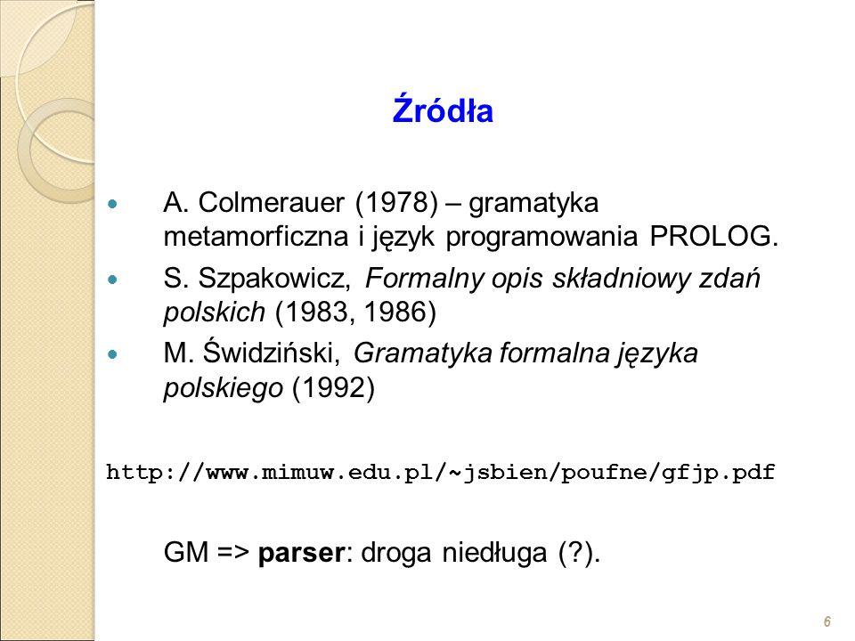 6 Źródła A. Colmerauer (1978) – gramatyka metamorficzna i język programowania PROLOG. S. Szpakowicz, Formalny opis składniowy zdań polskich (1983, 198