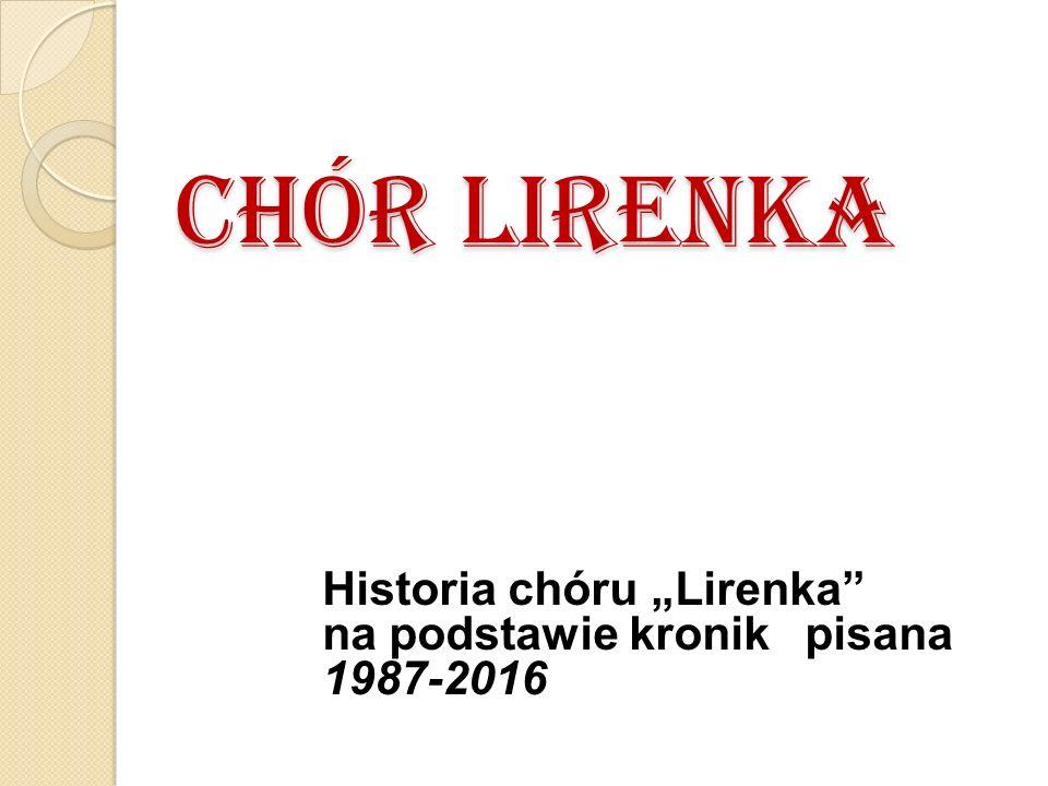 """CHÓR LIRENKA Historia chóru """"Lirenka na podstawie kronik pisana 1987-2016"""