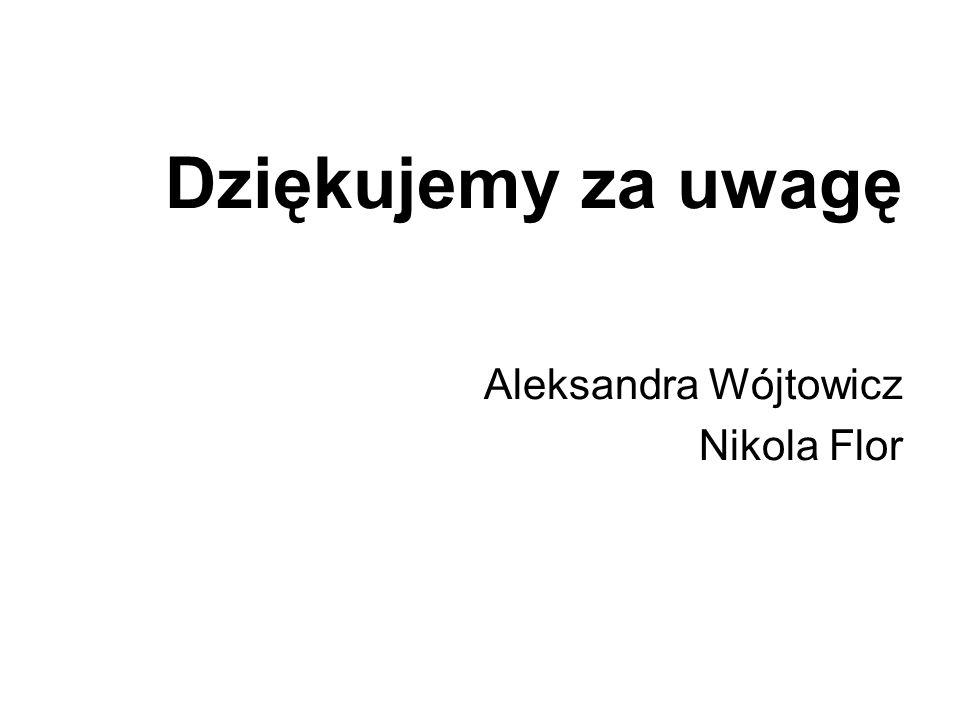 Dziękujemy za uwagę Aleksandra Wójtowicz Nikola Flor