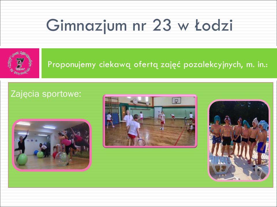 Proponujemy ciekawą ofertą zajęć pozalekcyjnych, m. in.: Gimnazjum nr 23 w Łodzi Zajęcia sportowe: