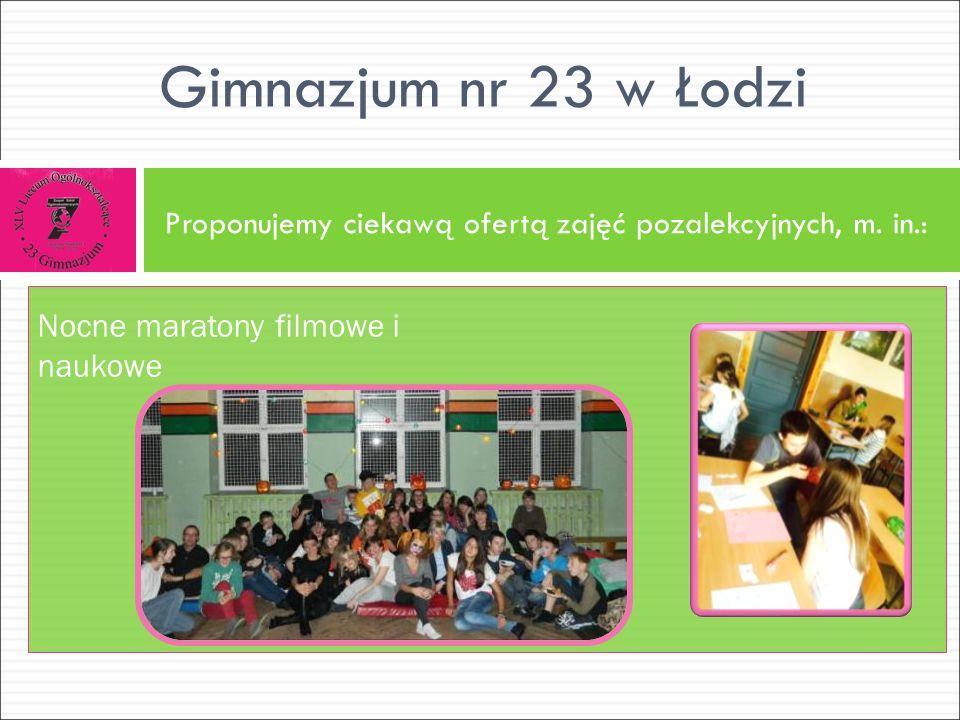 Proponujemy ciekawą ofertą zajęć pozalekcyjnych, m. in.: Gimnazjum nr 23 w Łodzi Nocne maratony filmowe i naukowe