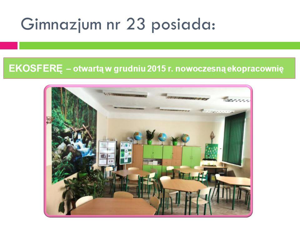 Gimnazjum nr 23 posiada: EKOSFERĘ – otwartą w grudniu 2015 r. nowoczesną ekopracownię