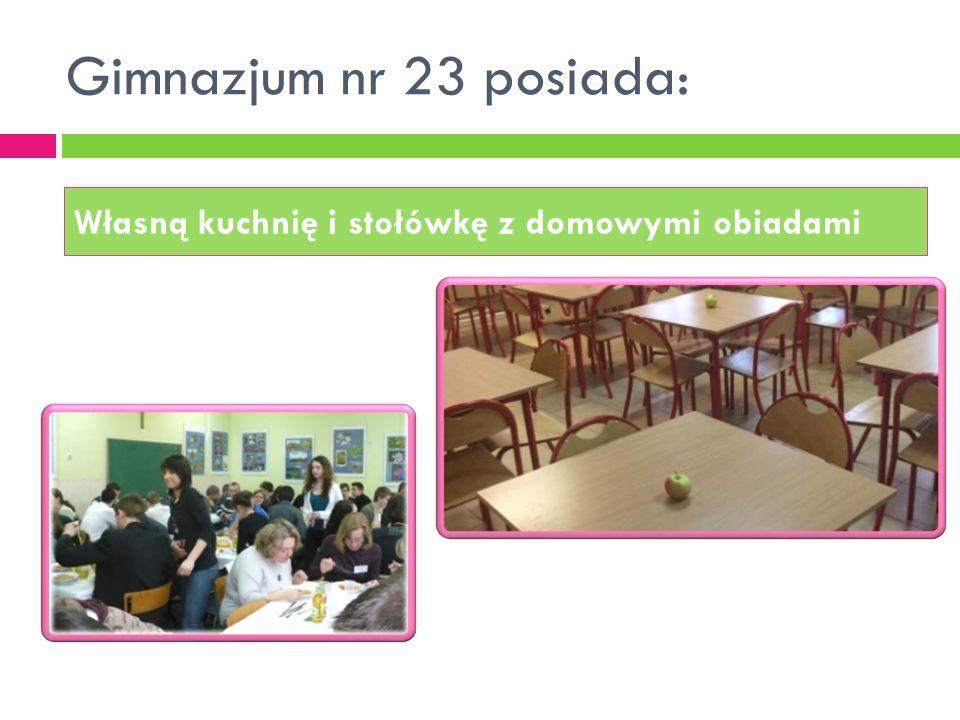 Gimnazjum nr 23 posiada: Własną kuchnię i stołówkę z domowymi obiadami
