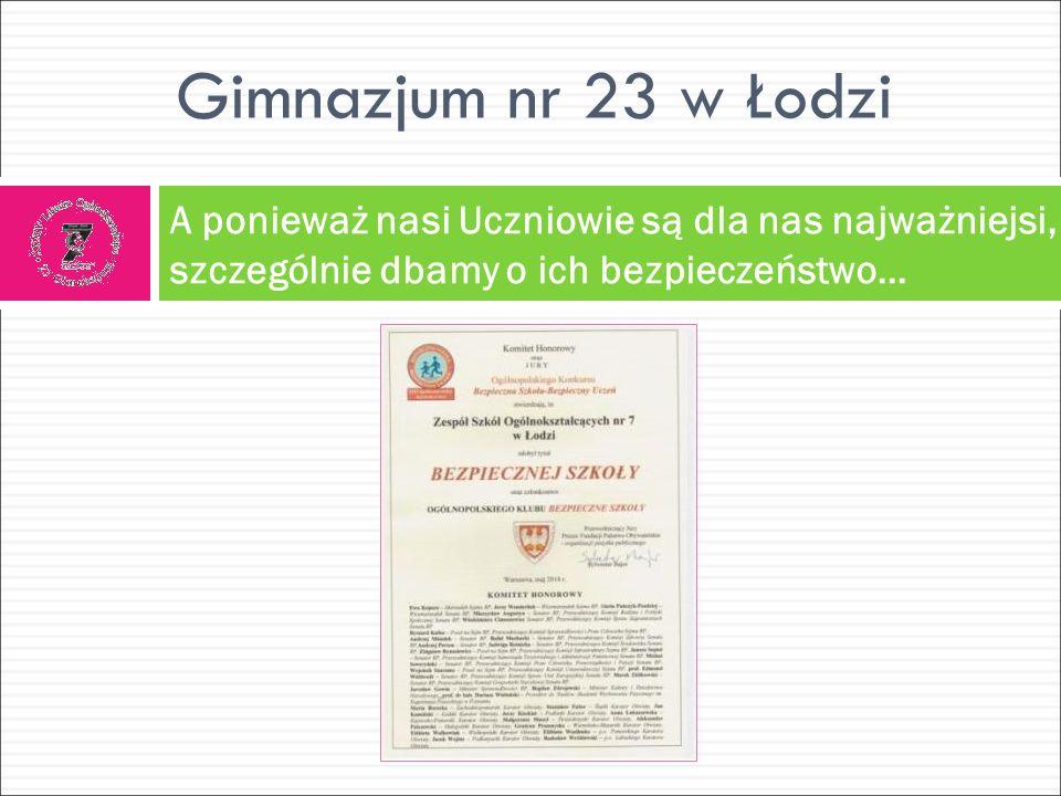 Gimnazjum nr 23 w Łodzi A ponieważ nasi Uczniowie są dla nas najważniejsi, szczególnie dbamy o ich bezpieczeństwo…