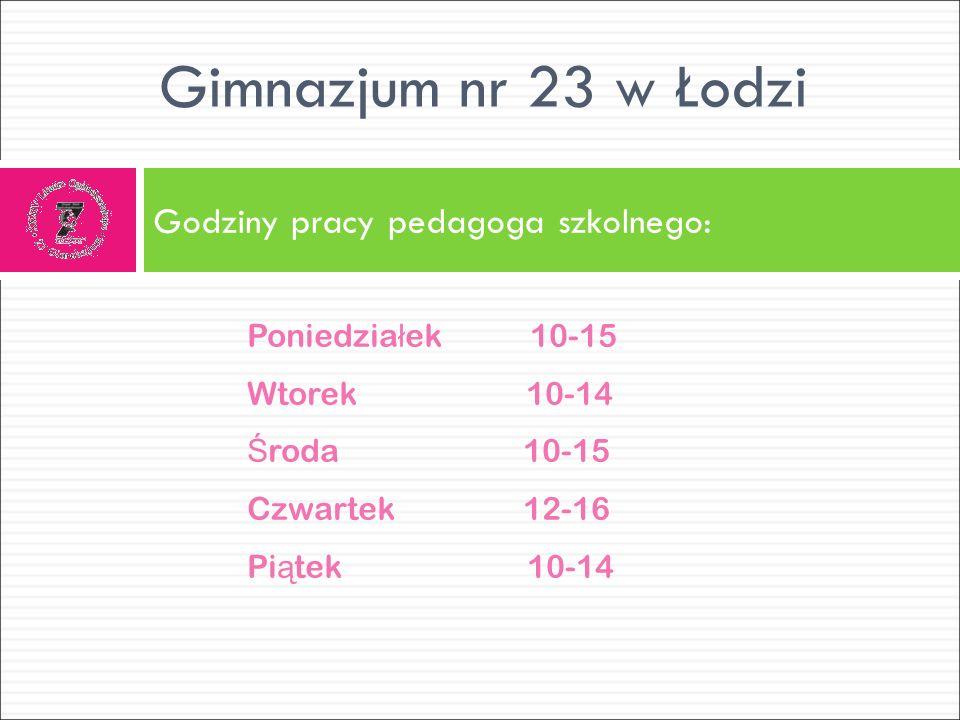 Gimnazjum nr 23 w Łodzi Godziny pracy pedagoga szkolnego: Poniedzia ł ek 10-15 Wtorek 10-14 Ś roda 10-15 Czwartek 12-16 Pi ą tek 10-14