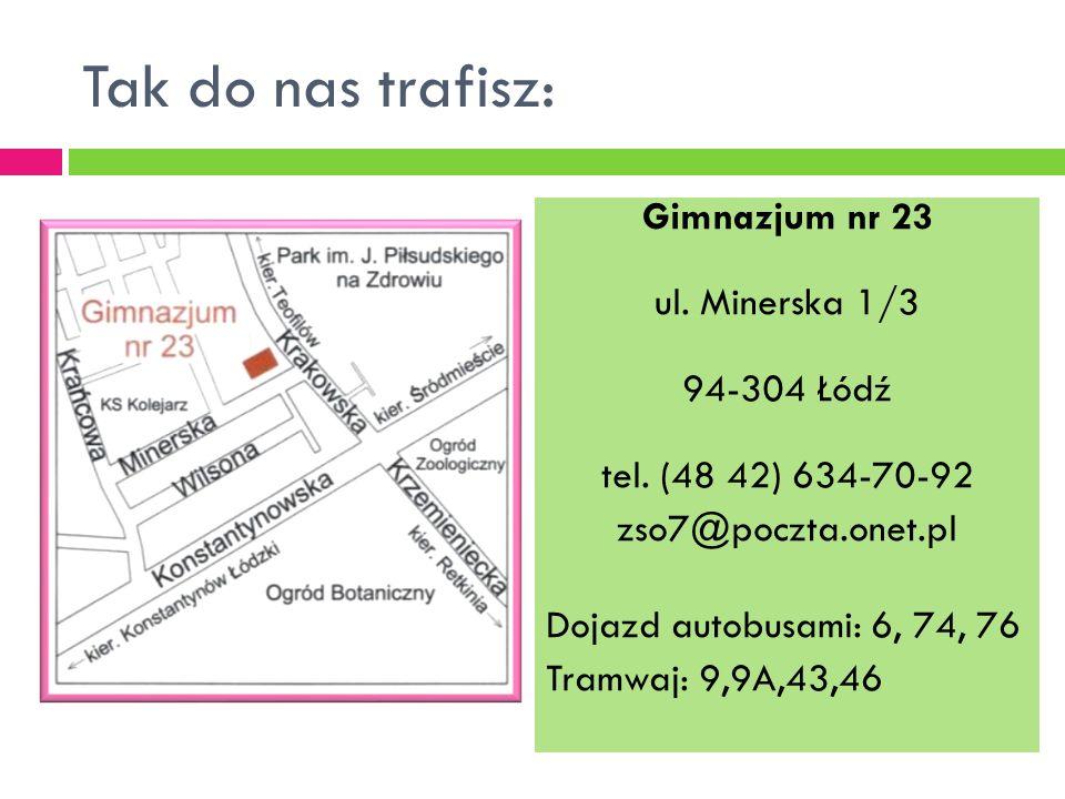 Tak do nas trafisz: Gimnazjum nr 23 ul. Minerska 1/3 94-304 Łódź tel. (48 42) 634-70-92 zso7@poczta.onet.pl Dojazd autobusami: 6, 74, 76 Tramwaj: 9,9A