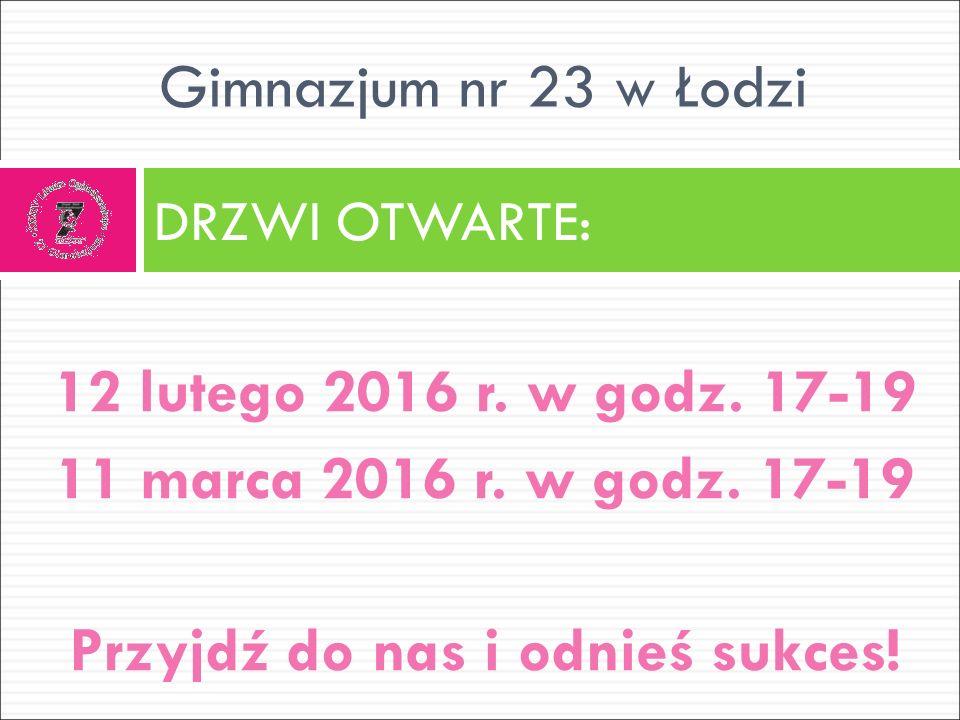 12 lutego 2016 r. w godz. 17-19 11 marca 2016 r. w godz. 17-19 Przyjdź do nas i odnieś sukces! DRZWI OTWARTE: Gimnazjum nr 23 w Łodzi