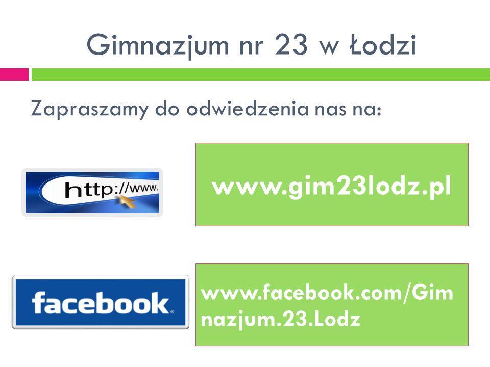 Zapraszamy do odwiedzenia nas na: www.facebook.com/Gim nazjum.23.Lodz www.gim23lodz.pl Gimnazjum nr 23 w Łodzi