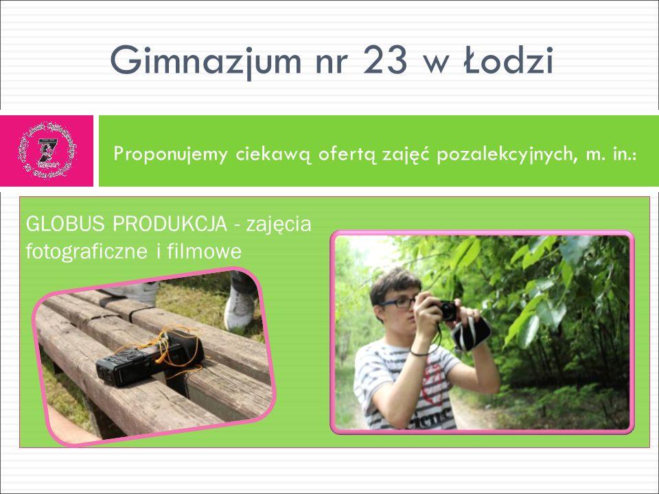 Proponujemy ciekawą ofertą zajęć pozalekcyjnych, m. in.: Gimnazjum nr 23 w Łodzi GLOBUS PRODUKCJA - zajęcia fotograficzne i filmowe