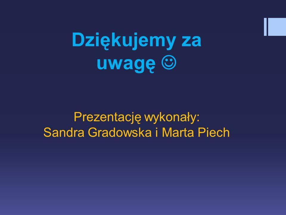 Prezentację wykonały: Sandra Gradowska i Marta Piech Dziękujemy za uwagę