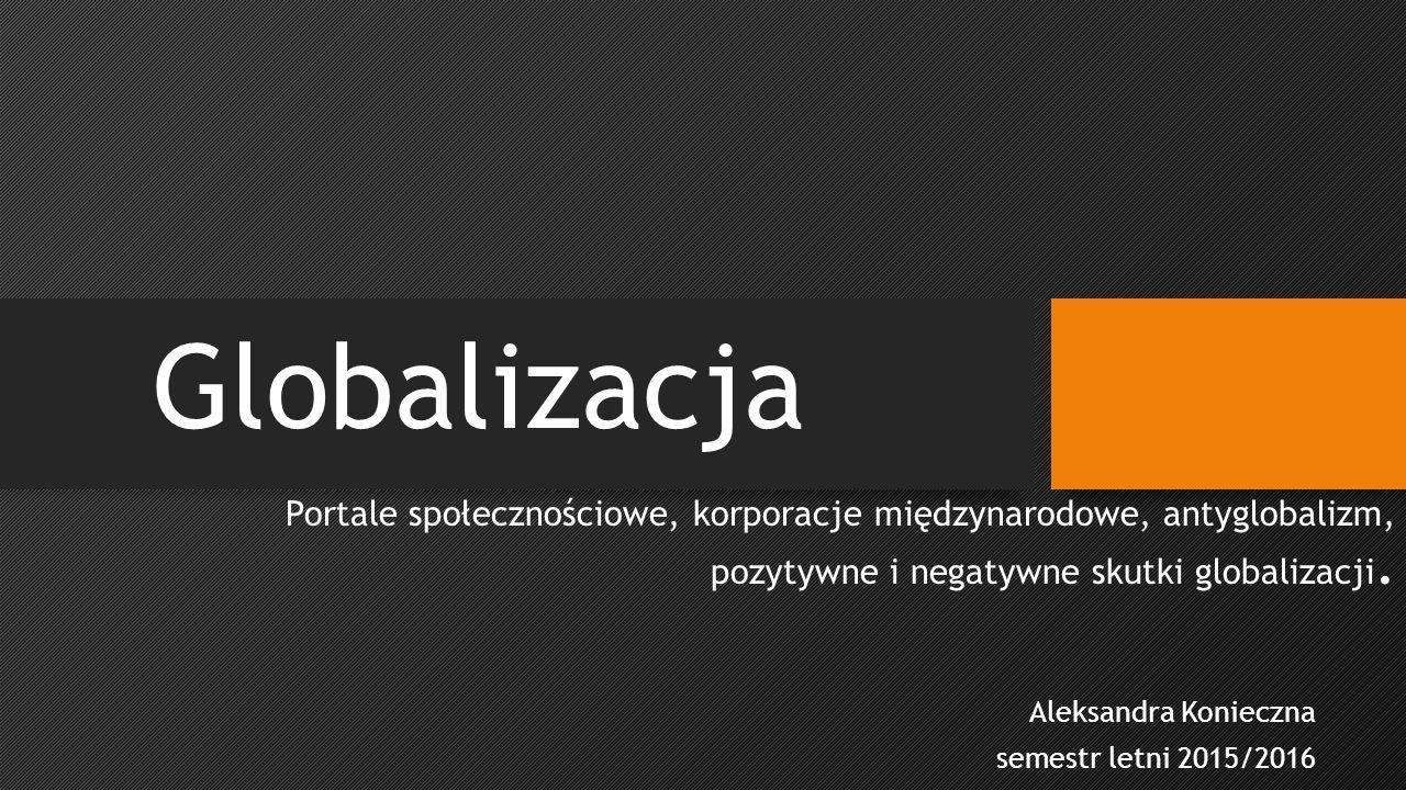 Portale społecznościowe, korporacje międzynarodowe, antyglobalizm, pozytywne i negatywne skutki globalizacji.