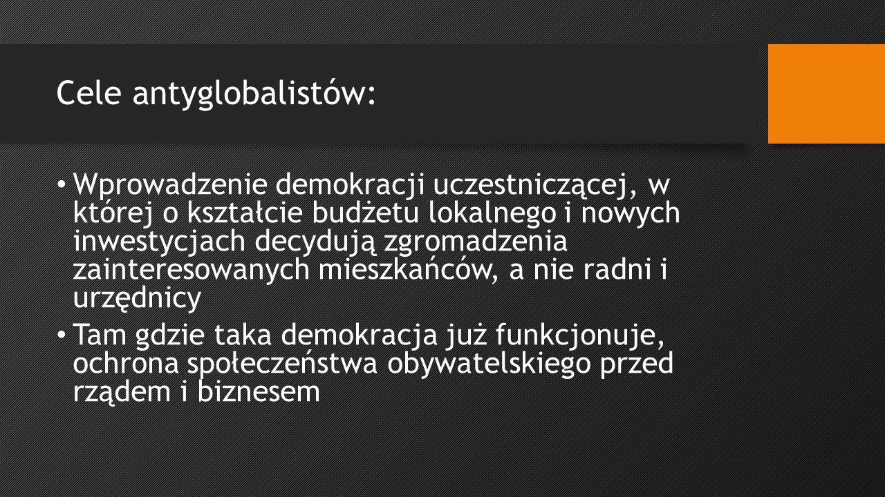 Cele antyglobalistów: Wprowadzenie demokracji uczestniczącej, w której o kształcie budżetu lokalnego i nowych inwestycjach decydują zgromadzenia zainteresowanych mieszkańców, a nie radni i urzędnicy Tam gdzie taka demokracja już funkcjonuje, ochrona społeczeństwa obywatelskiego przed rządem i biznesem