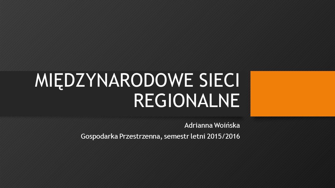 MIĘDZYNARODOWE SIECI REGIONALNE Adrianna Woińska Gospodarka Przestrzenna, semestr letni 2015/2016
