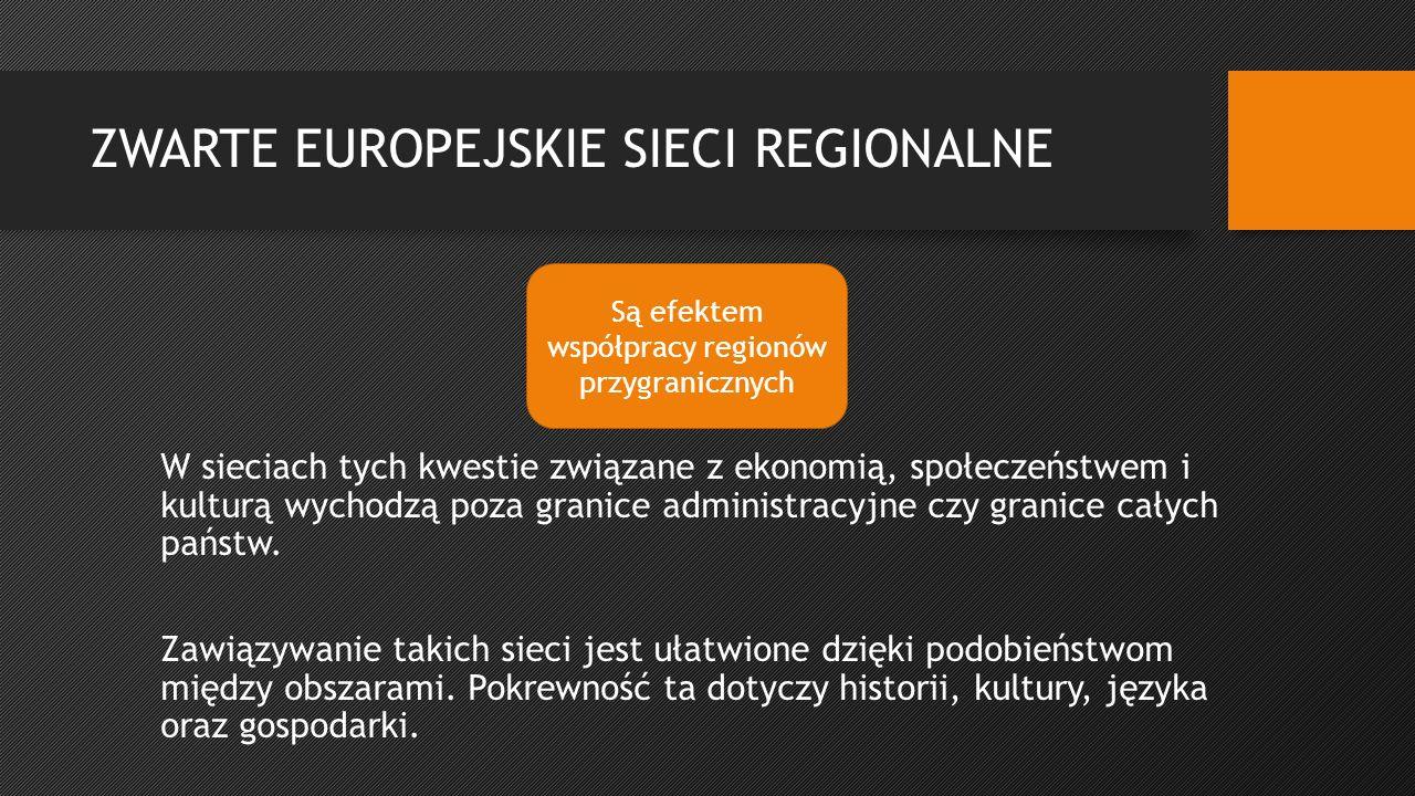 ZWARTE EUROPEJSKIE SIECI REGIONALNE W sieciach tych kwestie związane z ekonomią, społeczeństwem i kulturą wychodzą poza granice administracyjne czy granice całych państw.