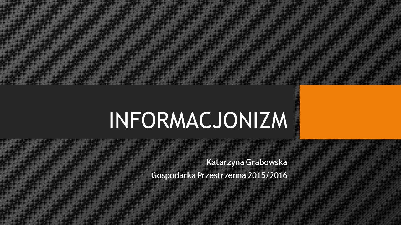 INFORMACJONIZM Katarzyna Grabowska Gospodarka Przestrzenna 2015/2016