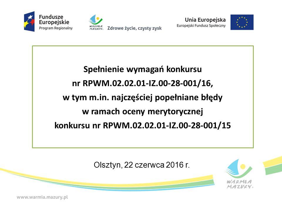 Plan prezentacji Część I: Podsumowanie oceny merytorycznej w ramach konkursu nr RPWM.02.02.01-IZ.00-28-001/15 Jak uniknąć błędów – uwagi ogólne w tym najczęściej popełniane błędy Limity i ograniczenia w Poddziałaniu 2.2.1 Część II: Wskazówki odnośnie przygotowania wniosku o dofinansowanie projektu w ramach Poddziałania 2.2.1, w tym najczęściej popełniane błędy (na podstawie naboru z 2015 r.)