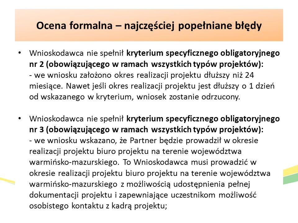 Ocena formalna – najczęściej popełniane błędy Wnioskodawca nie spełnił kryterium specyficznego obligatoryjnego nr 2 (obowiązującego w ramach wszystkich typów projektów): - we wniosku założono okres realizacji projektu dłuższy niż 24 miesiące.