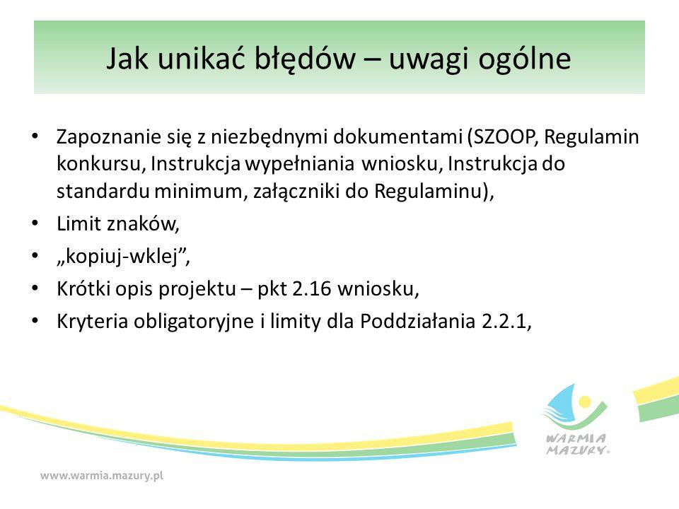 """Jak unikać błędów – uwagi ogólne Zapoznanie się z niezbędnymi dokumentami (SZOOP, Regulamin konkursu, Instrukcja wypełniania wniosku, Instrukcja do standardu minimum, załączniki do Regulaminu), Limit znaków, """"kopiuj-wklej , Krótki opis projektu – pkt 2.16 wniosku, Kryteria obligatoryjne i limity dla Poddziałania 2.2.1,"""