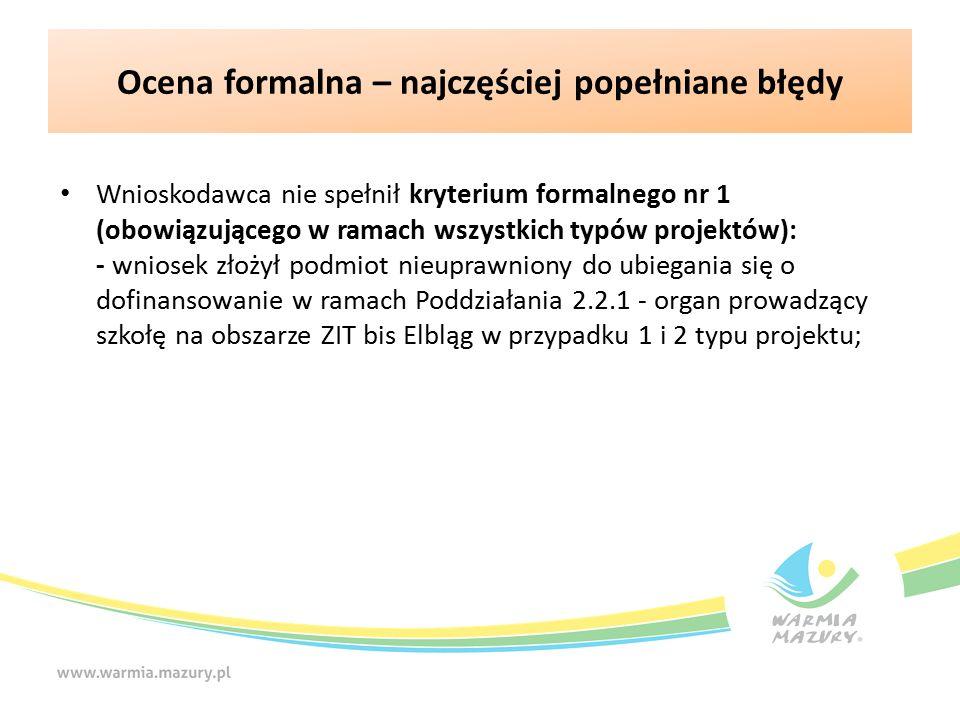 Ocena formalna – najczęściej popełniane błędy Wnioskodawca nie spełnił kryterium formalnego nr 1 (obowiązującego w ramach wszystkich typów projektów): - wniosek złożył podmiot nieuprawniony do ubiegania się o dofinansowanie w ramach Poddziałania 2.2.1 - organ prowadzący szkołę na obszarze ZIT bis Elbląg w przypadku 1 i 2 typu projektu;