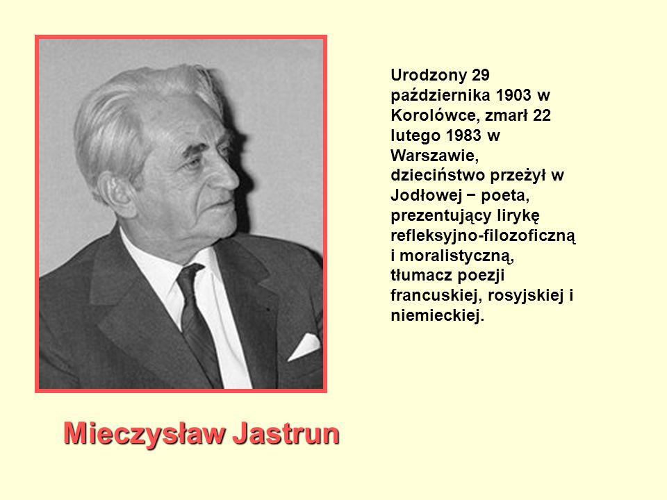 Mieczysław Jastrun Urodzony 29 października 1903 w Korolówce, zmarł 22 lutego 1983 w Warszawie, dzieciństwo przeżył w Jodłowej − poeta, prezentujący l