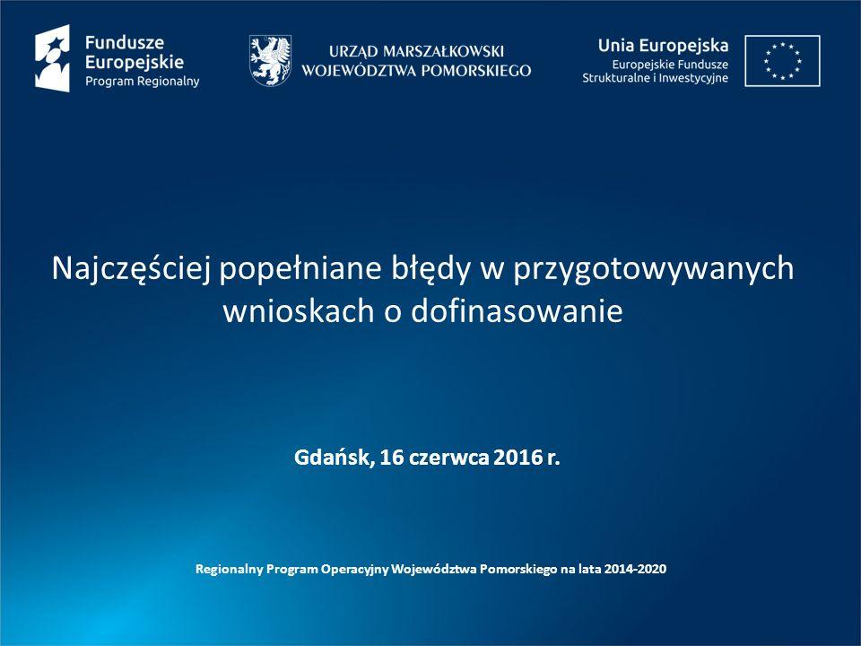 Najczęściej popełniane błędy w przygotowywanych wnioskach o dofinasowanie Regionalny Program Operacyjny Województwa Pomorskiego na lata 2014-2020 Gdańsk, 16 czerwca 2016 r.