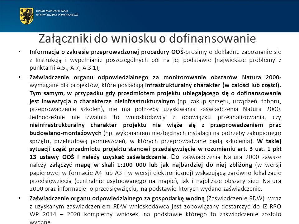Załączniki do wniosku o dofinansowanie Informacja o zakresie przeprowadzonej procedury OOŚ-prosimy o dokładne zapoznanie się z Instrukcją i wypełnianie poszczególnych pól na jej podstawie (największe problemy z punktami A.5., A.7, A.3.1); Zaświadczenie organu odpowiedzialnego za monitorowanie obszarów Natura 2000- wymagane dla projektów, które posiadają infrastrukturalny charakter (w całości lub części).