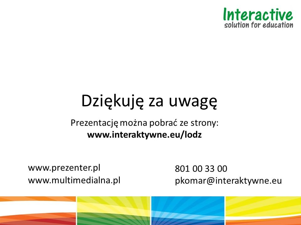 Dziękuję za uwagę Prezentację można pobrać ze strony: www.interaktywne.eu/lodz www.prezenter.pl www.multimedialna.pl 801 00 33 00 pkomar@interaktywne.eu