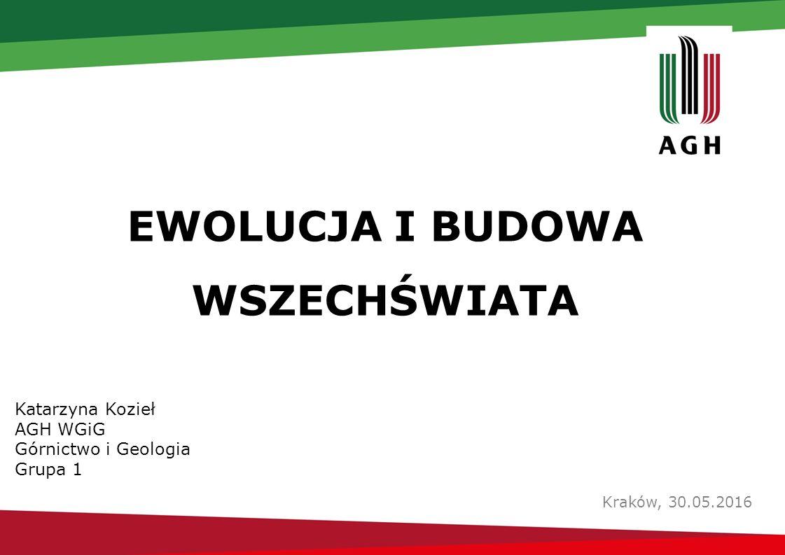 EWOLUCJA I BUDOWA WSZECHŚWIATA Kraków, 30.05.2016 Katarzyna Kozieł AGH WGiG Górnictwo i Geologia Grupa 1