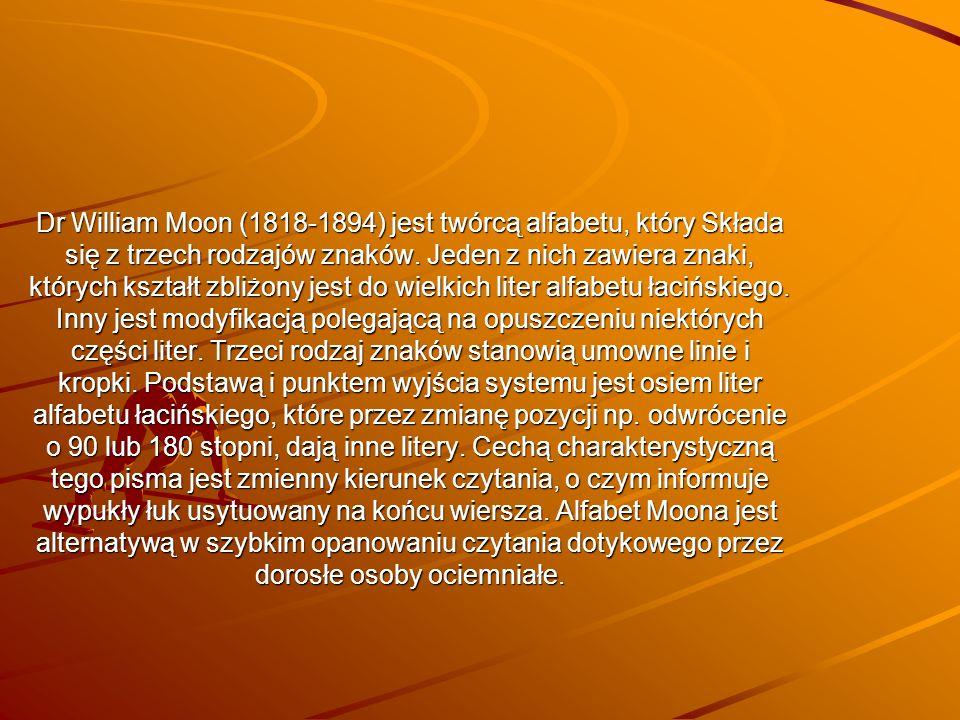 Dr William Moon (1818-1894) jest twórcą alfabetu, który Składa się z trzech rodzajów znaków. Jeden z nich zawiera znaki, których kształt zbliżony jest